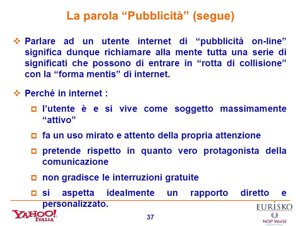 36 La parola Pubblicità La parola Pubblicità, dopo decenni di utilizzo e caratterizzazione nellambiente televisivo, presso gli utenti è oggi caratteri