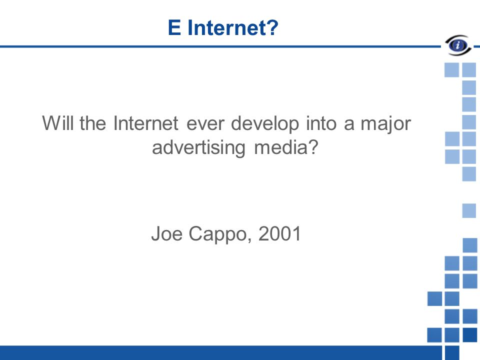 E Internet Will the Internet ever develop into a major advertising media Joe Cappo, 2001