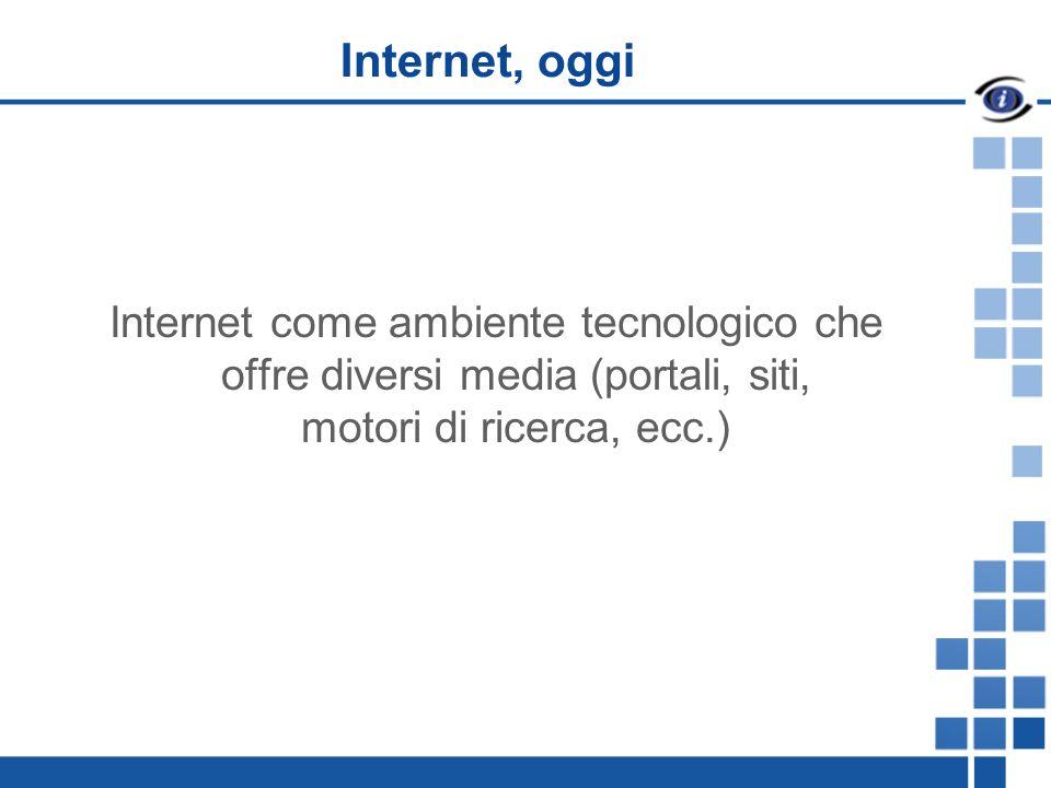 Internet, oggi Internet come ambiente tecnologico che offre diversi media (portali, siti, motori di ricerca, ecc.)