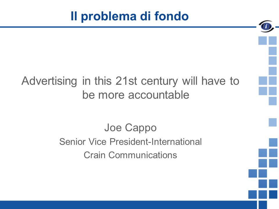 Il problema di fondo Advertising in this 21st century will have to be more accountable Joe Cappo Senior Vice President-International Crain Communications