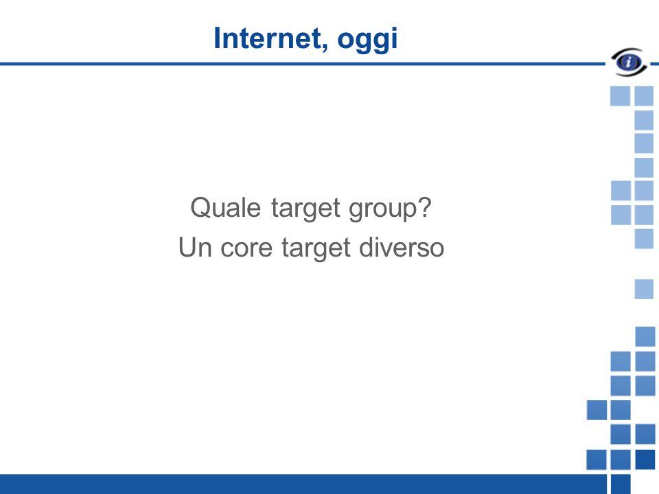 Internet, oggi Quale target group Un core target diverso
