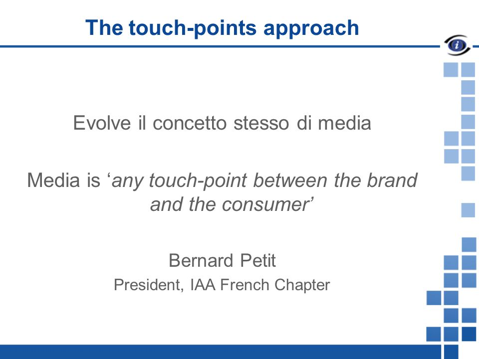 The touch-points approach Evolve il concetto stesso di media Media is any touch-point between the brand and the consumer Bernard Petit President, IAA French Chapter
