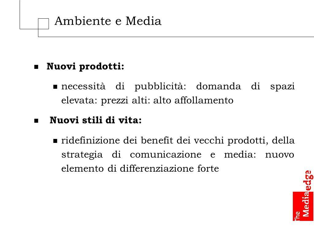 Ambiente e Media n Nuovi prodotti: n necessità di pubblicità: domanda di spazi elevata: prezzi alti: alto affollamento n Nuovi stili di vita: n ridefi