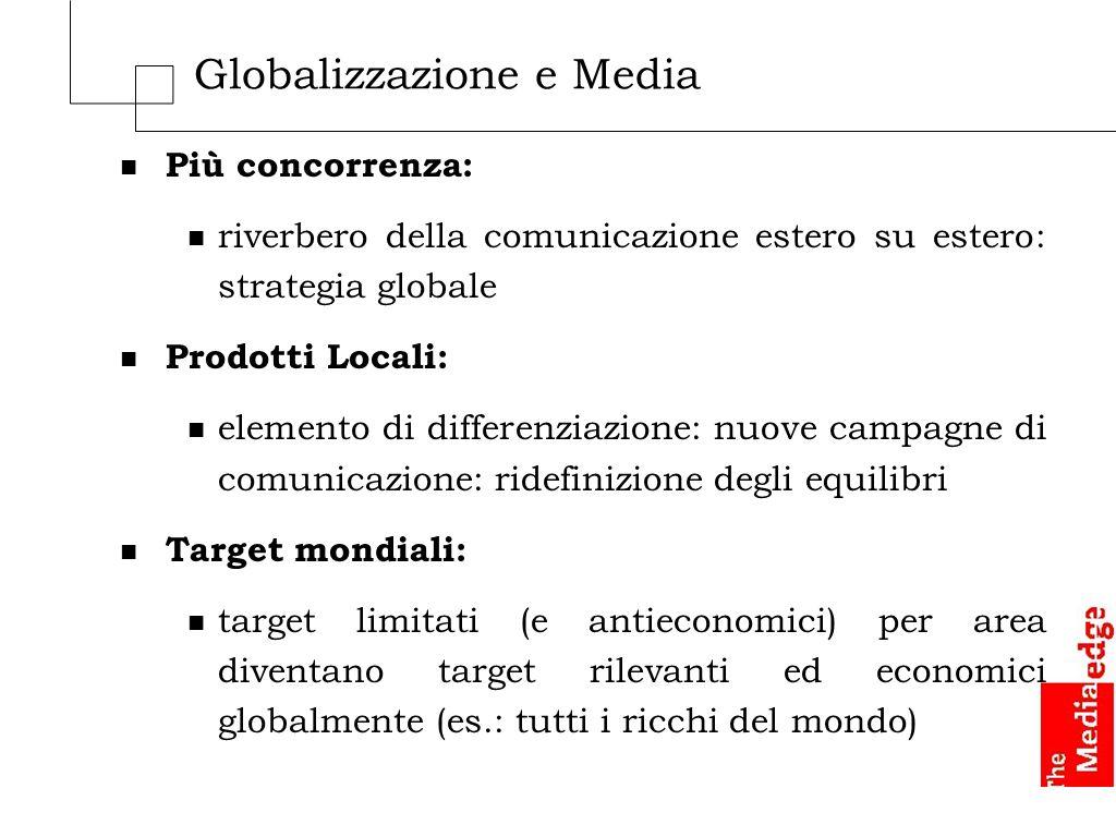 Globalizzazione e Media n Più concorrenza: n riverbero della comunicazione estero su estero: strategia globale n Prodotti Locali: n elemento di differ