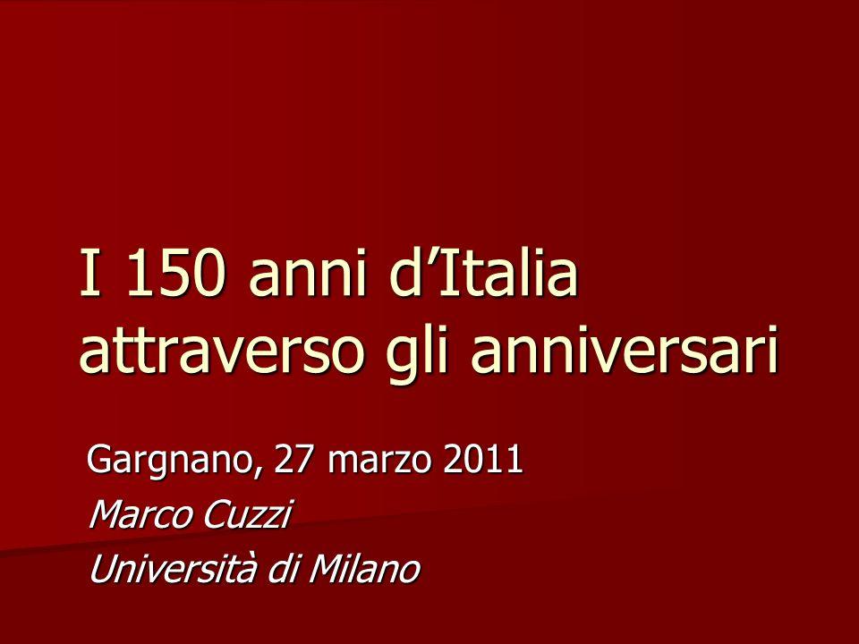 I 150 anni dItalia attraverso gli anniversari Gargnano, 27 marzo 2011 Marco Cuzzi Università di Milano