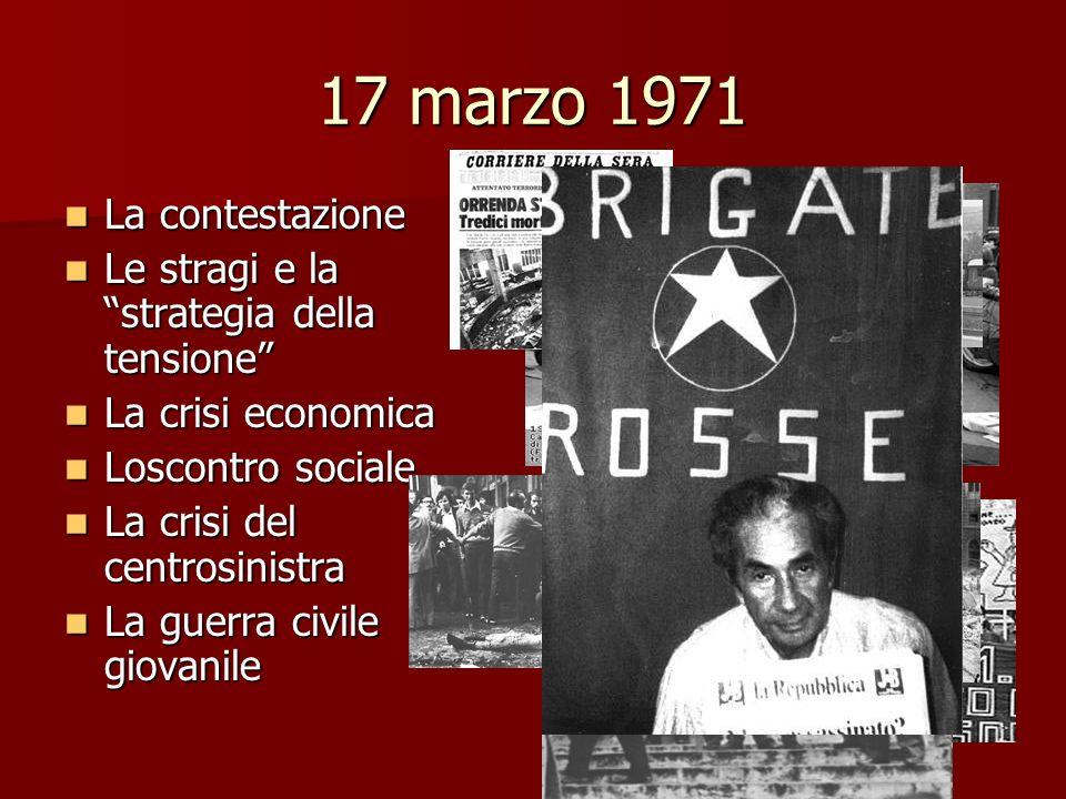 17 marzo 1971 La contestazione La contestazione Le stragi e la strategia della tensione Le stragi e la strategia della tensione La crisi economica La
