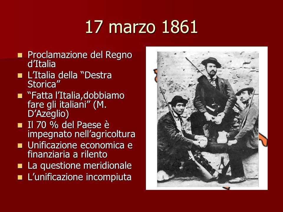 17 marzo 1861 Proclamazione del Regno dItalia Proclamazione del Regno dItalia LItalia della Destra Storica LItalia della Destra Storica Fatta lItalia,