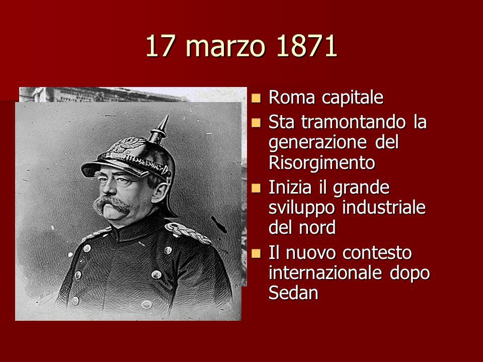 17 marzo 1871 Roma capitale Roma capitale Sta tramontando la generazione del Risorgimento Sta tramontando la generazione del Risorgimento Inizia il gr