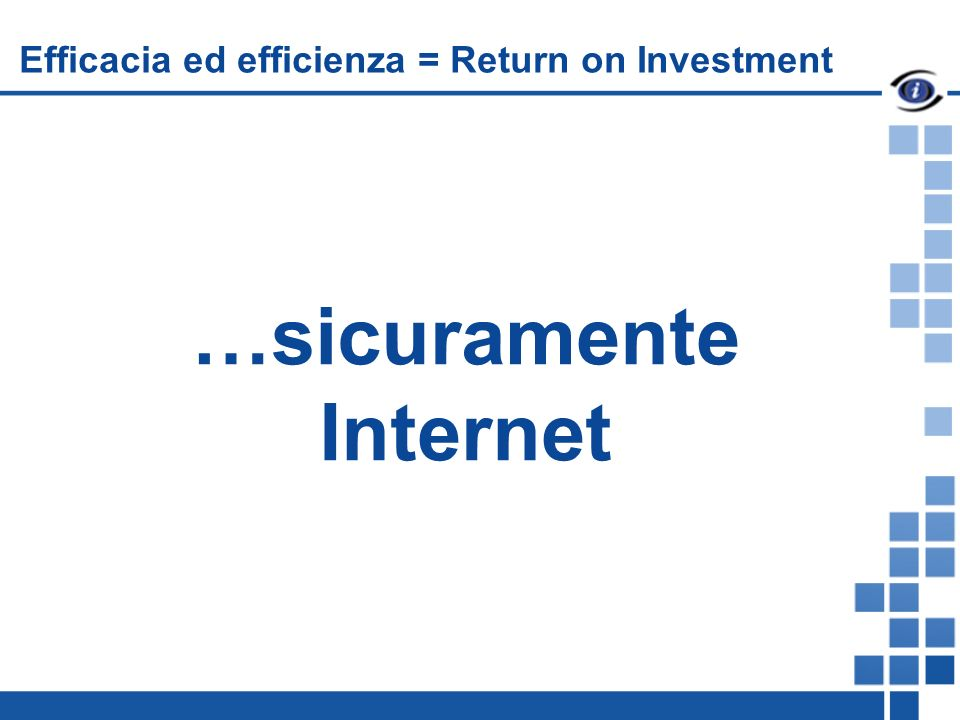 …sicuramente Internet Efficacia ed efficienza = Return on Investment