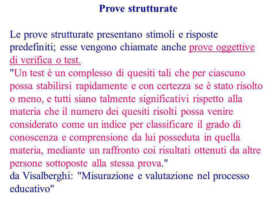Prove strutturate Le prove strutturate presentano stimoli e risposte predefiniti; esse vengono chiamate anche prove oggettive di verifica o test.