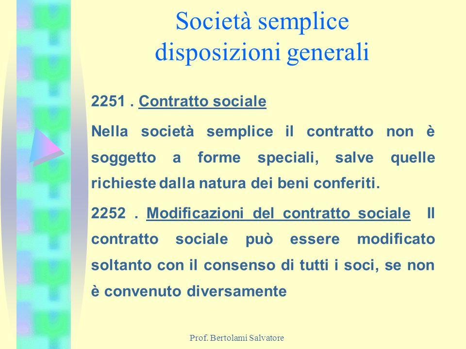 Prof. Bertolami Salvatore Società semplice disposizioni generali 2251. Contratto sociale Nella società semplice il contratto non è soggetto a forme sp