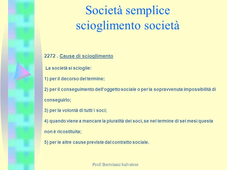 Prof. Bertolami Salvatore Società semplice scioglimento società 2272. Cause di scioglimento La società si scioglie: 1) per il decorso del termine; 2)
