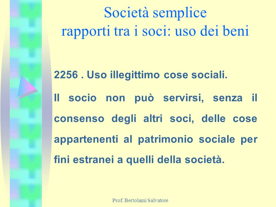 Prof. Bertolami Salvatore Società semplice rapporti tra i soci: uso dei beni 2256. Uso illegittimo cose sociali. Il socio non può servirsi, senza il c
