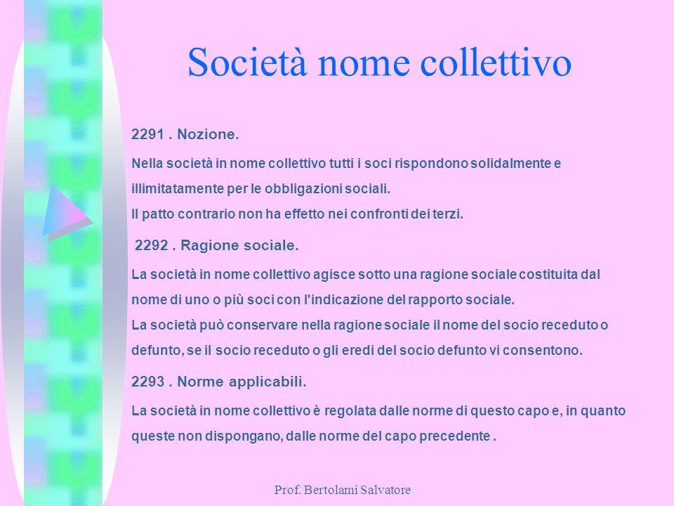 Prof. Bertolami Salvatore Società nome collettivo 2291. Nozione. Nella società in nome collettivo tutti i soci rispondono solidalmente e illimitatamen