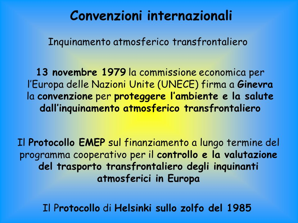 Convenzioni internazionali Inquinamento atmosferico transfrontaliero 13 novembre 1979 la commissione economica per lEuropa delle Nazioni Unite (UNECE) firma a Ginevra la convenzione per proteggere lambiente e la salute dallinquinamento atmosferico transfrontaliero Il Protocollo EMEP sul finanziamento a lungo termine del programma cooperativo per il controllo e la valutazione del trasporto transfrontaliero degli inquinanti atmosferici in Europa Il Protocollo di Helsinki sullo zolfo del 1985