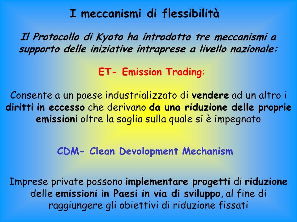I meccanismi di flessibilità Il Protocollo di Kyoto ha introdotto tre meccanismi a supporto delle iniziative intraprese a livello nazionale: ET- Emission Trading: Consente a un paese industrializzato di vendere ad un altro i diritti in eccesso che derivano da una riduzione delle proprie emissioni oltre la soglia sulla quale si è impegnato CDM- Clean Devolopment Mechanism Imprese private possono implementare progetti di riduzione delle emissioni in Paesi in via di sviluppo, al fine di raggiungere gli obiettivi di riduzione fissati