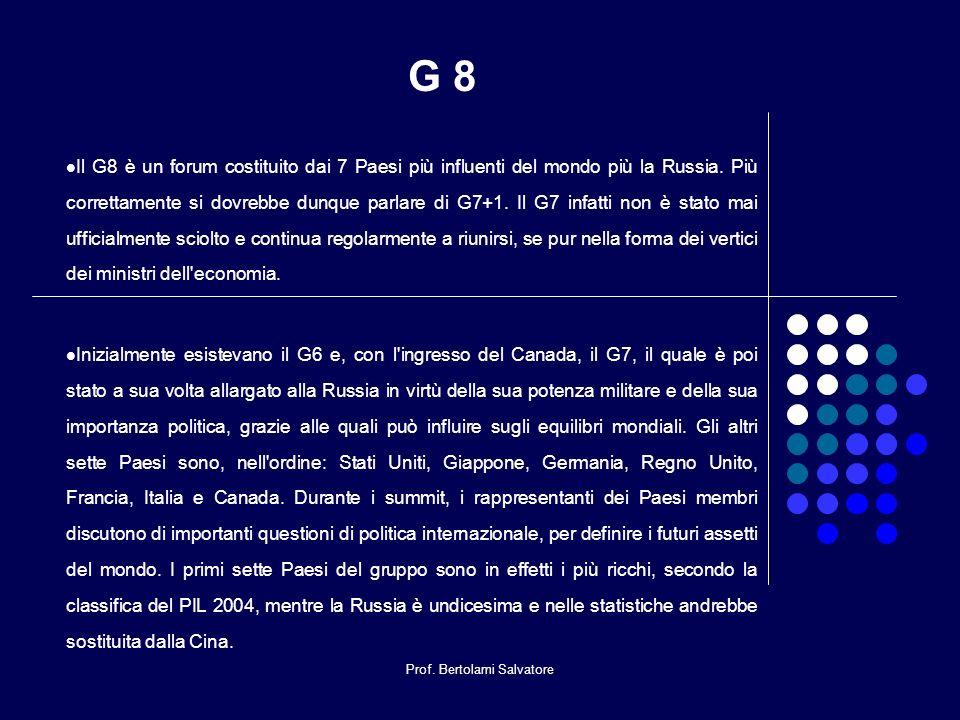 Prof. Bertolami Salvatore G 8 Il G8 è un forum costituito dai 7 Paesi più influenti del mondo più la Russia. Più correttamente si dovrebbe dunque parl