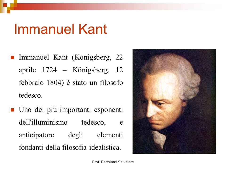 Prof. Bertolami Salvatore Immanuel Kant Immanuel Kant (Königsberg, 22 aprile 1724 – Königsberg, 12 febbraio 1804) è stato un filosofo tedesco. Uno dei