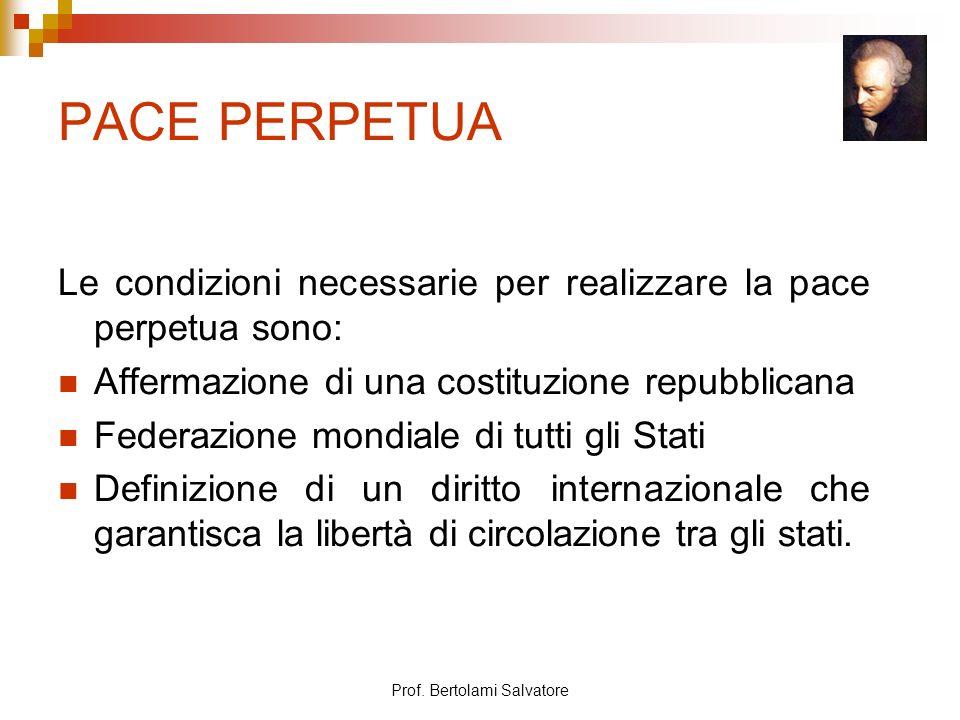 Prof. Bertolami Salvatore PACE PERPETUA Le condizioni necessarie per realizzare la pace perpetua sono: Affermazione di una costituzione repubblicana F