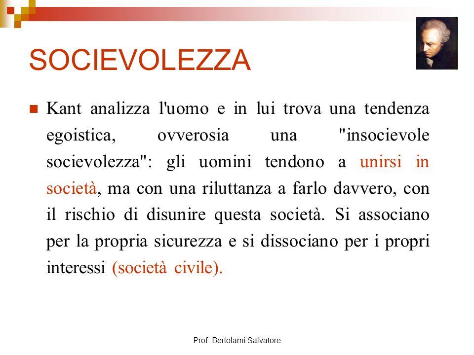 Prof. Bertolami Salvatore SOCIEVOLEZZA Kant analizza l'uomo e in lui trova una tendenza egoistica, ovverosia una