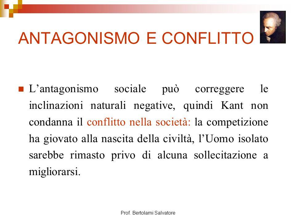 Prof. Bertolami Salvatore ANTAGONISMO E CONFLITTO Lantagonismo sociale può correggere le inclinazioni naturali negative, quindi Kant non condanna il c