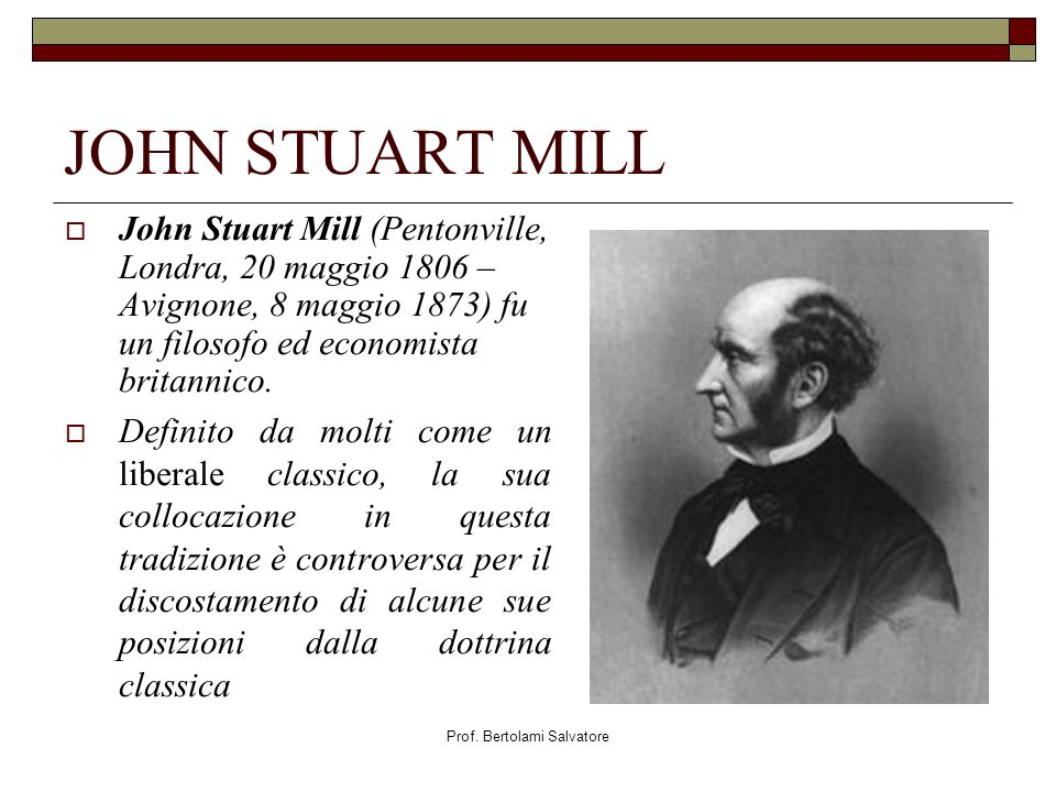 Prof. Bertolami Salvatore JOHN STUART MILL John Stuart Mill (Pentonville, Londra, 20 maggio 1806 – Avignone, 8 maggio 1873) fu un filosofo ed economis