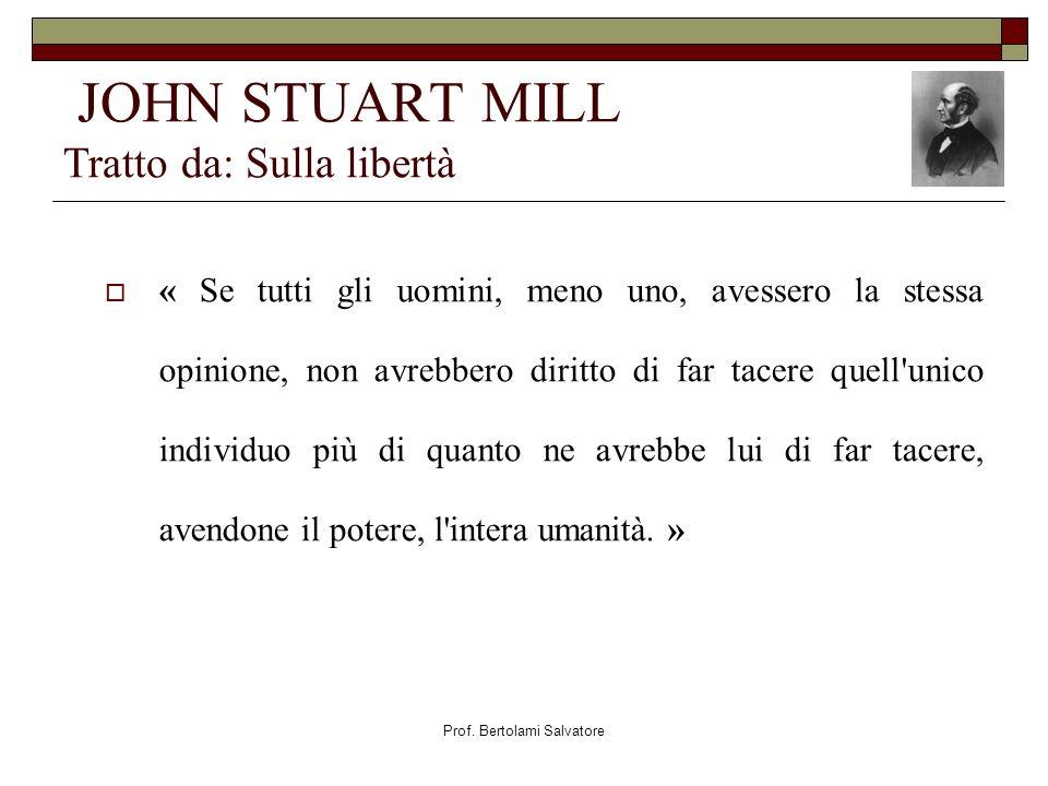Prof. Bertolami Salvatore JOHN STUART MILL Tratto da: Sulla libertà « Se tutti gli uomini, meno uno, avessero la stessa opinione, non avrebbero diritt