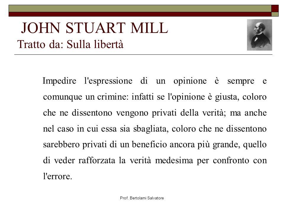 Prof. Bertolami Salvatore JOHN STUART MILL Tratto da: Sulla libertà Impedire l'espressione di un opinione è sempre e comunque un crimine: infatti se l