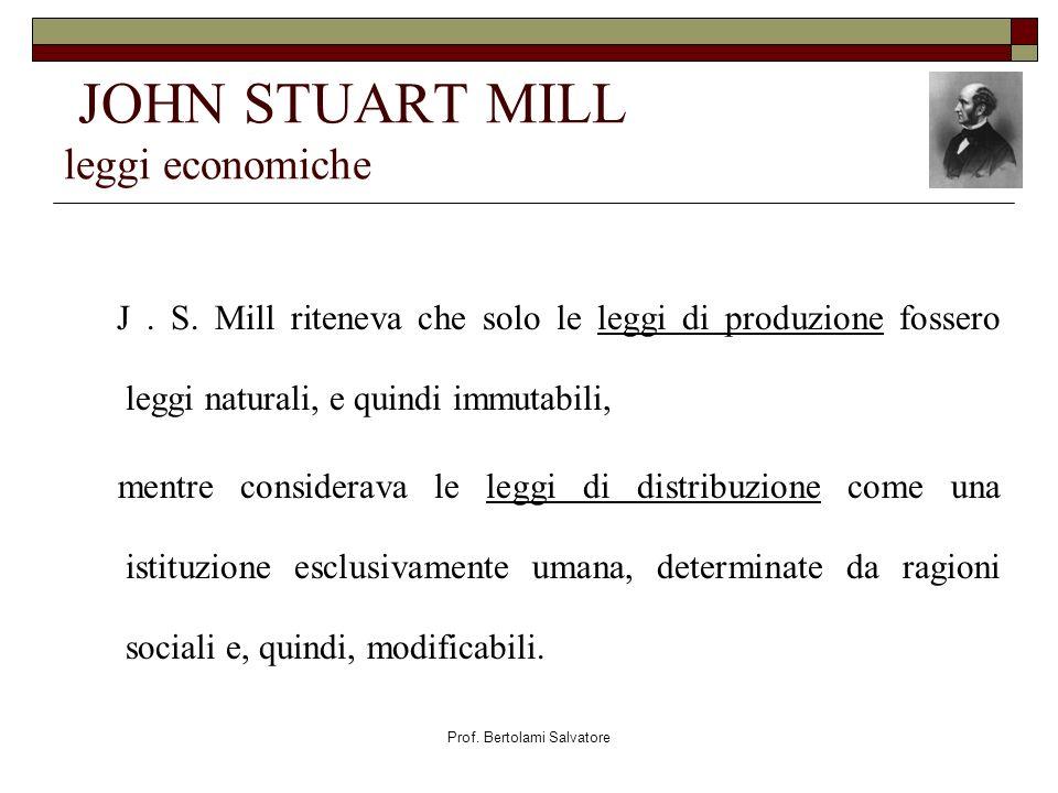 Prof. Bertolami Salvatore JOHN STUART MILL leggi economiche J. S. Mill riteneva che solo le leggi di produzione fossero leggi naturali, e quindi immut