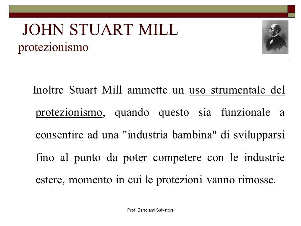 Prof. Bertolami Salvatore JOHN STUART MILL protezionismo Inoltre Stuart Mill ammette un uso strumentale del protezionismo, quando questo sia funzional