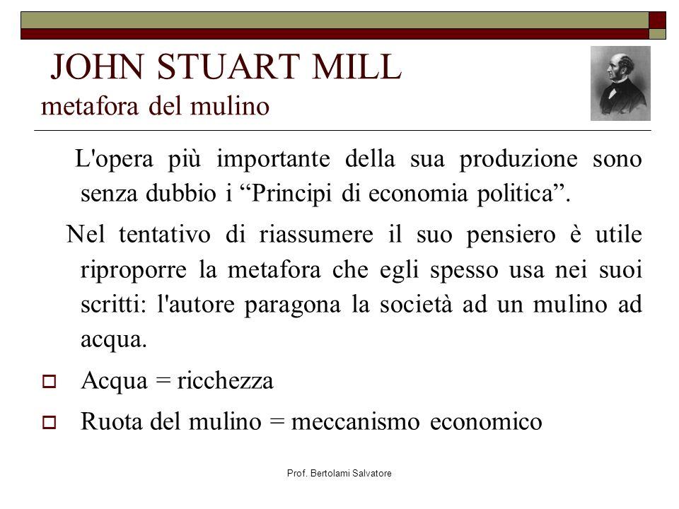 Prof. Bertolami Salvatore JOHN STUART MILL metafora del mulino L'opera più importante della sua produzione sono senza dubbio i Principi di economia po