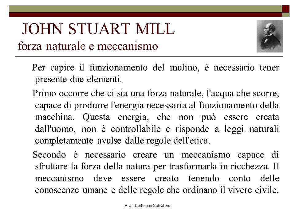 Prof. Bertolami Salvatore JOHN STUART MILL forza naturale e meccanismo Per capire il funzionamento del mulino, è necessario tener presente due element