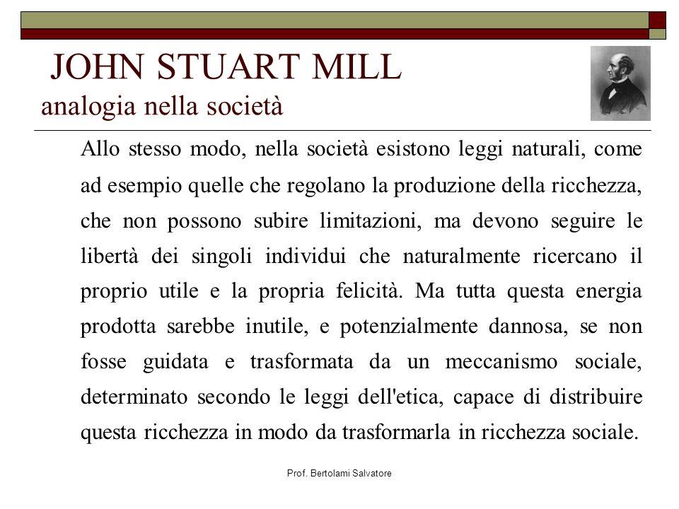 Prof. Bertolami Salvatore JOHN STUART MILL analogia nella società Allo stesso modo, nella società esistono leggi naturali, come ad esempio quelle che