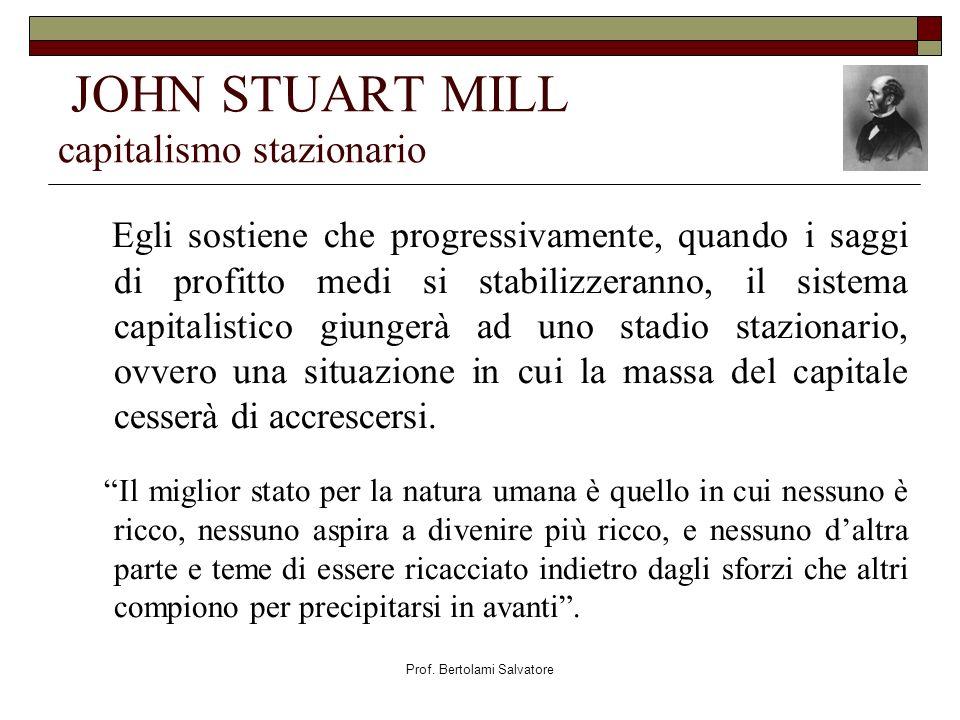 Prof. Bertolami Salvatore JOHN STUART MILL capitalismo stazionario Egli sostiene che progressivamente, quando i saggi di profitto medi si stabilizzera
