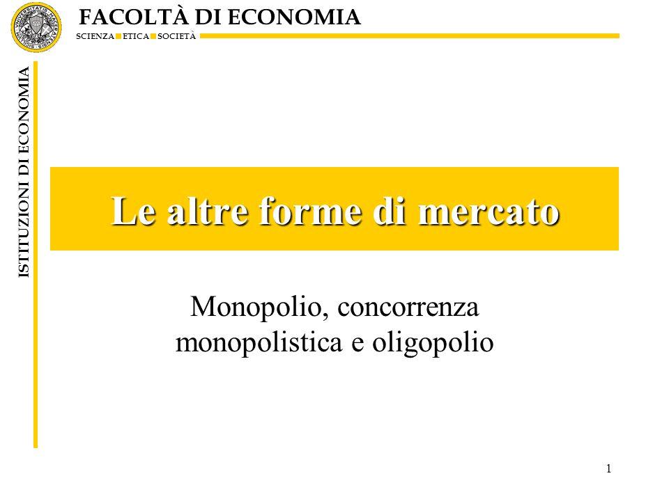 FACOLTÀ DI ECONOMIA SCIENZA ETICA SOCIETÀ ISTITUZIONI DI ECONOMIA 1 Le altre forme di mercato Monopolio, concorrenza monopolistica e oligopolio