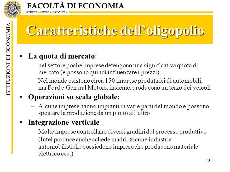 FACOLTÀ DI ECONOMIA SCIENZA ETICA SOCIETÀ ISTITUZIONI DI ECONOMIA 18 Caratteristiche delloligopolio La quota di mercato: –nel settore poche imprese de