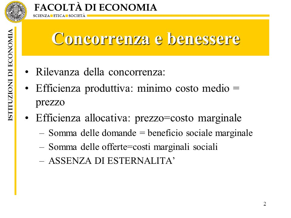FACOLTÀ DI ECONOMIA SCIENZA ETICA SOCIETÀ ISTITUZIONI DI ECONOMIA 2 Concorrenza e benessere Rilevanza della concorrenza: Efficienza produttiva: minimo