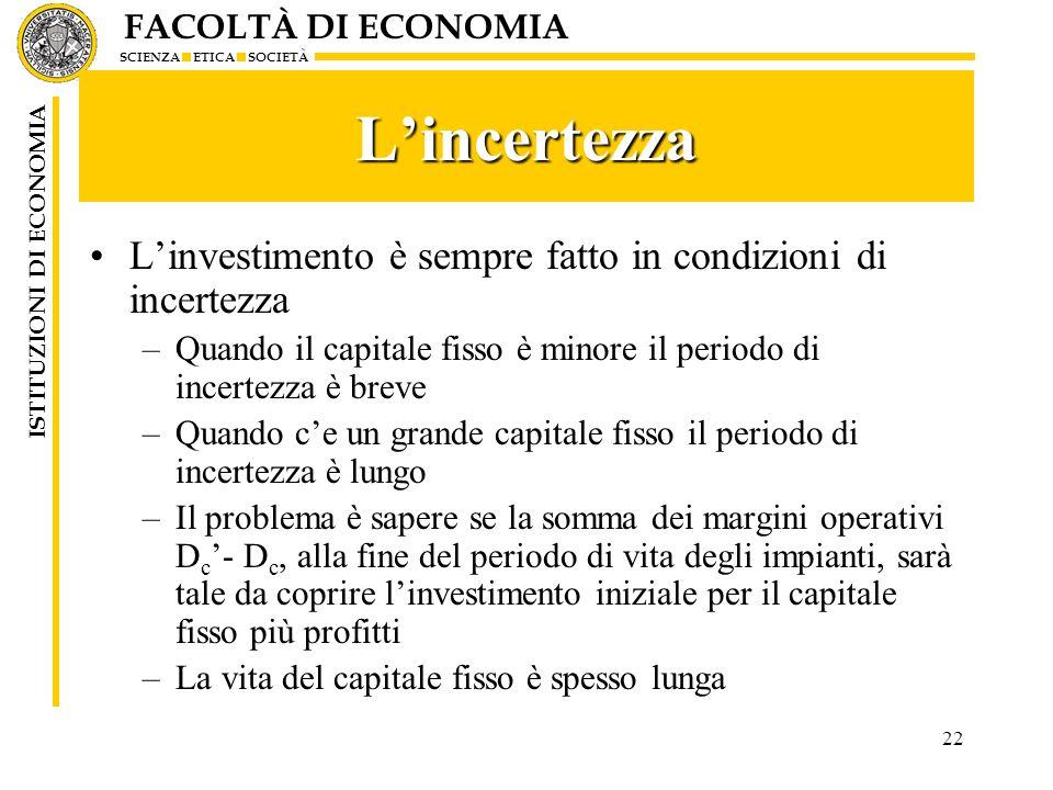 FACOLTÀ DI ECONOMIA SCIENZA ETICA SOCIETÀ ISTITUZIONI DI ECONOMIA 22 Lincertezza Linvestimento è sempre fatto in condizioni di incertezza –Quando il c