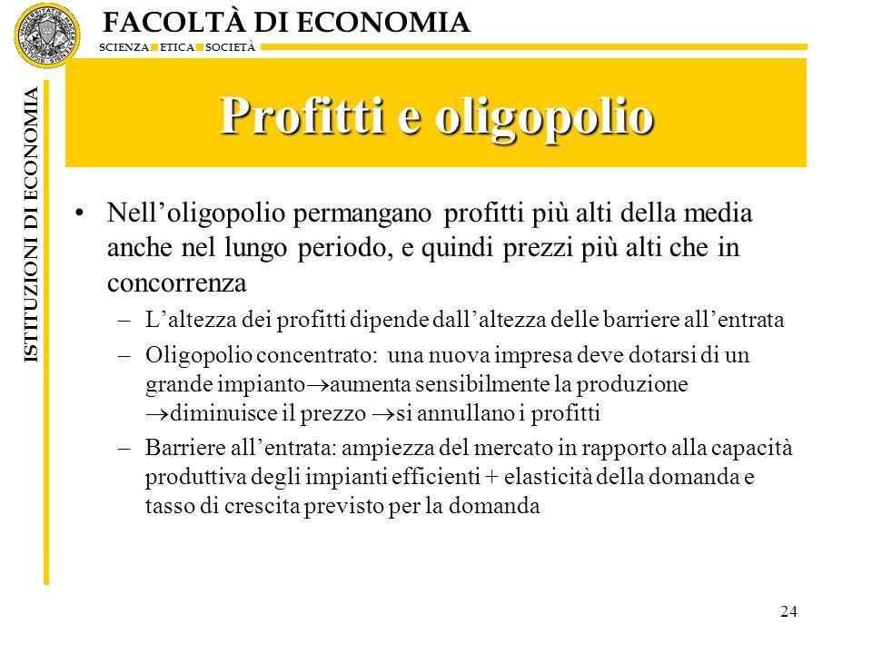 FACOLTÀ DI ECONOMIA SCIENZA ETICA SOCIETÀ ISTITUZIONI DI ECONOMIA 24 Profitti e oligopolio Nelloligopolio permangano profitti più alti della media anc