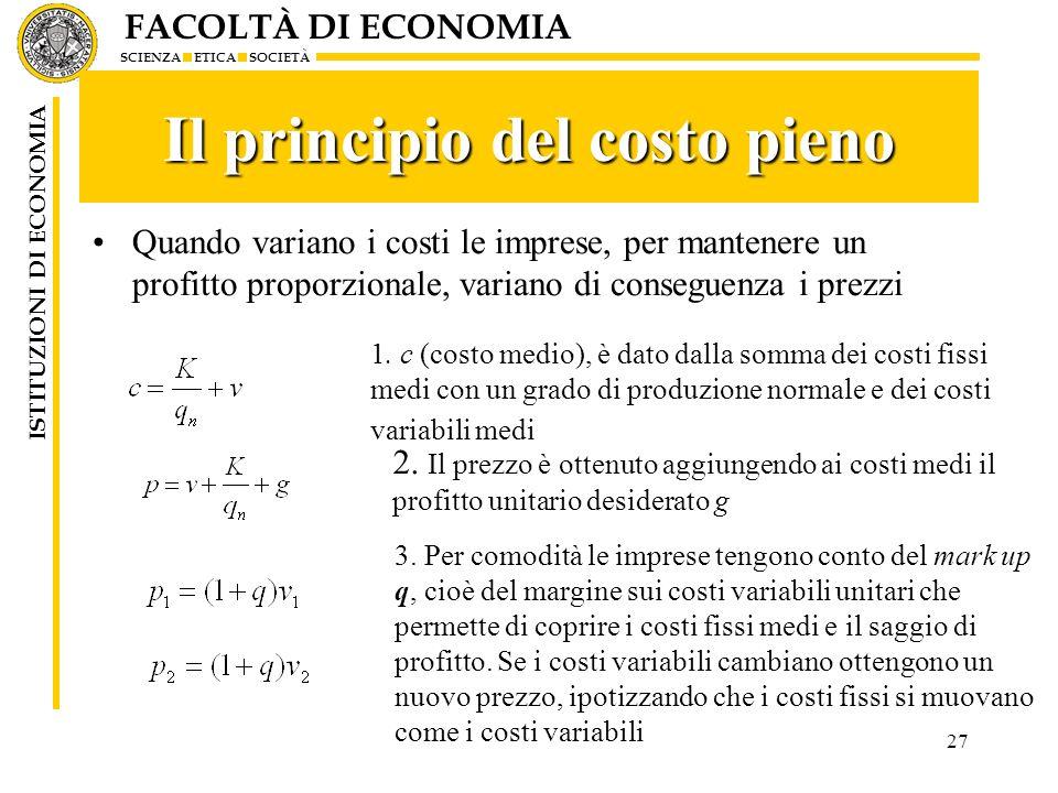 FACOLTÀ DI ECONOMIA SCIENZA ETICA SOCIETÀ ISTITUZIONI DI ECONOMIA 27 Il principio del costo pieno Quando variano i costi le imprese, per mantenere un