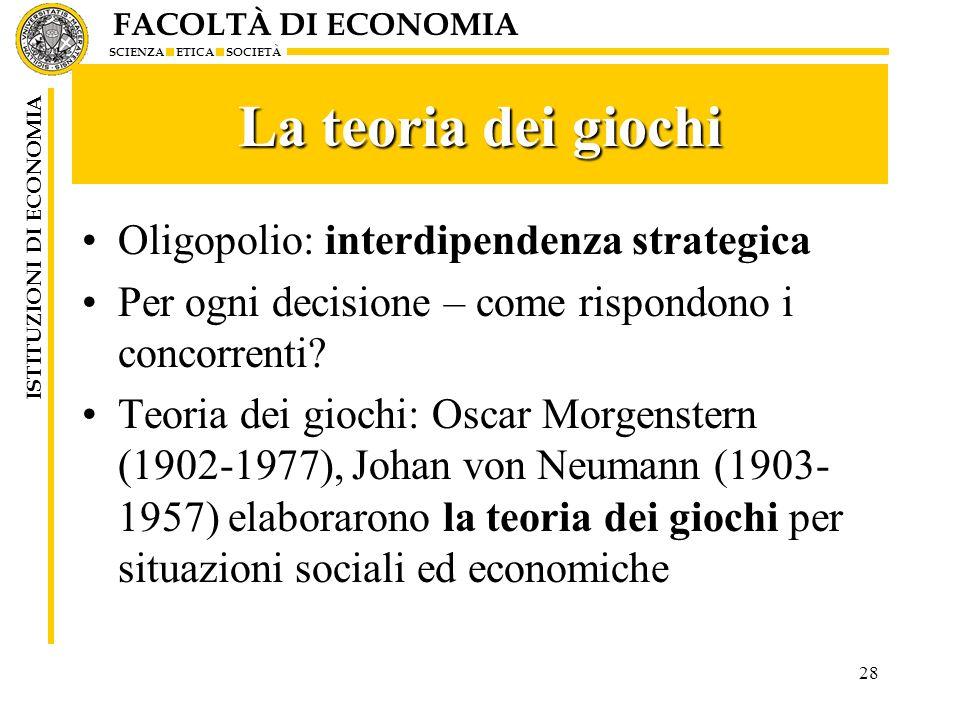 FACOLTÀ DI ECONOMIA SCIENZA ETICA SOCIETÀ ISTITUZIONI DI ECONOMIA 28 La teoria dei giochi Oligopolio: interdipendenza strategica Per ogni decisione –