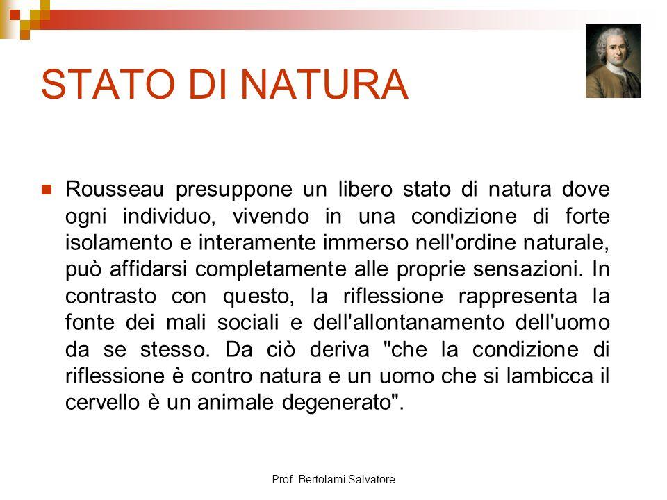 Prof. Bertolami Salvatore STATO DI NATURA Rousseau presuppone un libero stato di natura dove ogni individuo, vivendo in una condizione di forte isolam