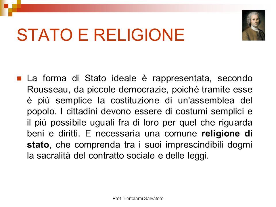 Prof. Bertolami Salvatore STATO E RELIGIONE La forma di Stato ideale è rappresentata, secondo Rousseau, da piccole democrazie, poiché tramite esse è p