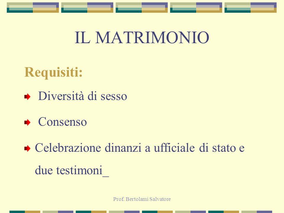 Prof. Bertolami Salvatore IL MATRIMONIO Requisiti: Diversità di sesso Consenso Celebrazione dinanzi a ufficiale di stato e due testimoni_