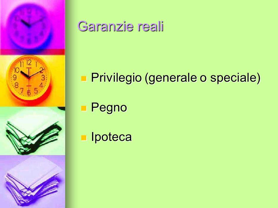 Garanzie reali Privilegio (generale o speciale) Privilegio (generale o speciale) Pegno Pegno Ipoteca Ipoteca
