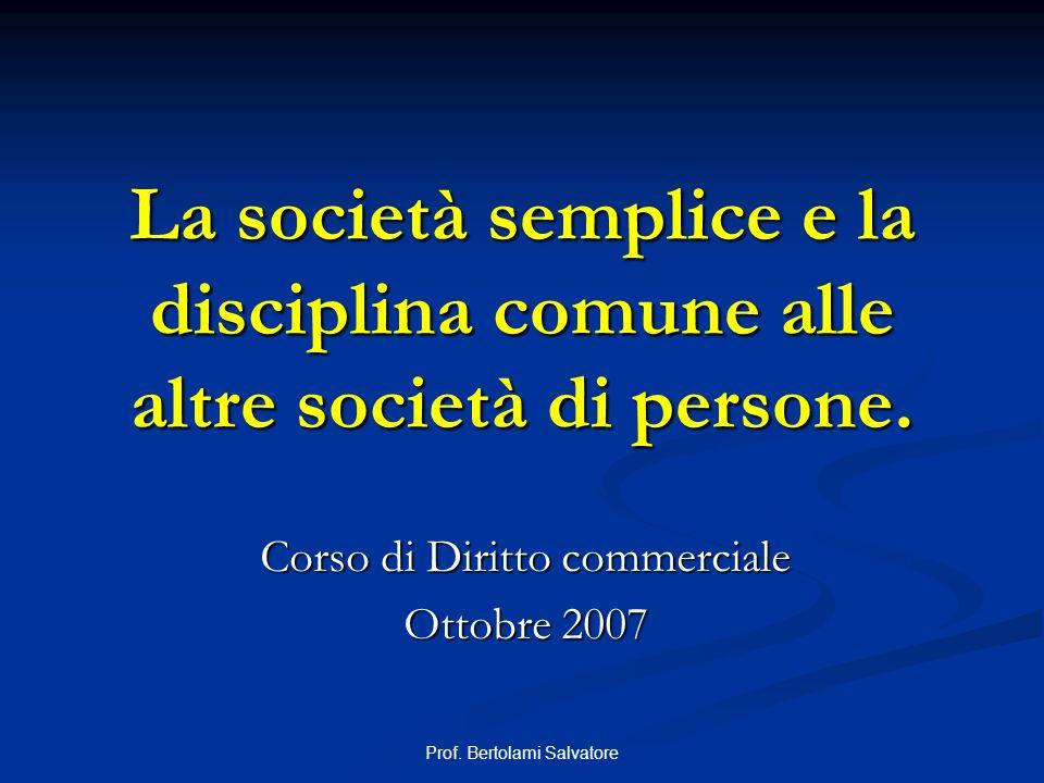 Prof. Bertolami Salvatore La società semplice e la disciplina comune alle altre società di persone. Corso di Diritto commerciale Ottobre 2007