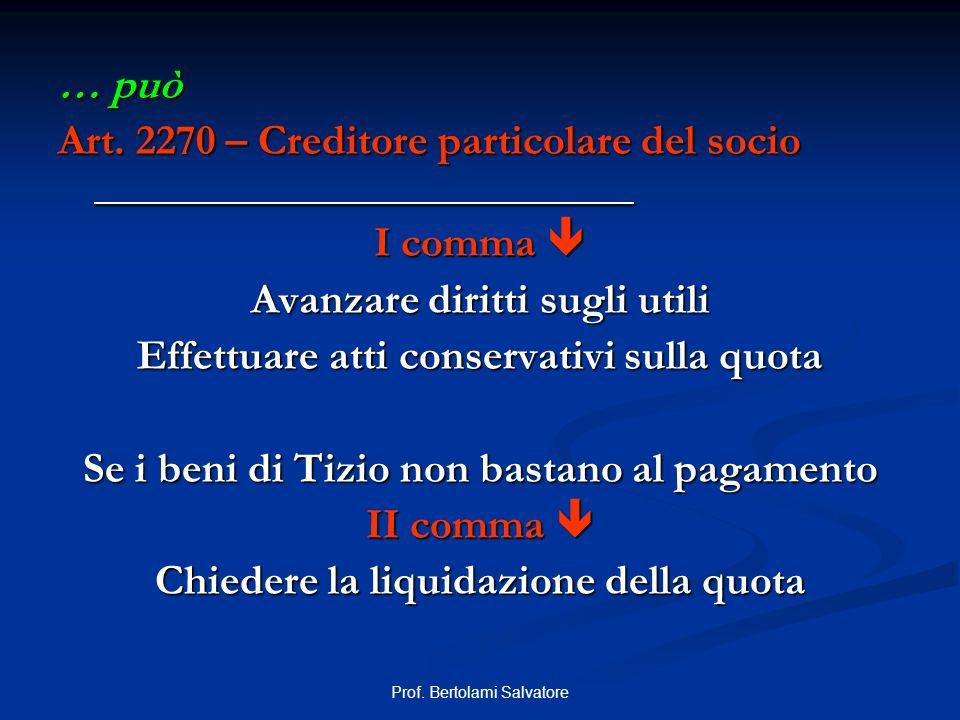 Prof. Bertolami Salvatore … può Art. 2270 – Creditore particolare del socio I comma I comma Avanzare diritti sugli utili Effettuare atti conservativi