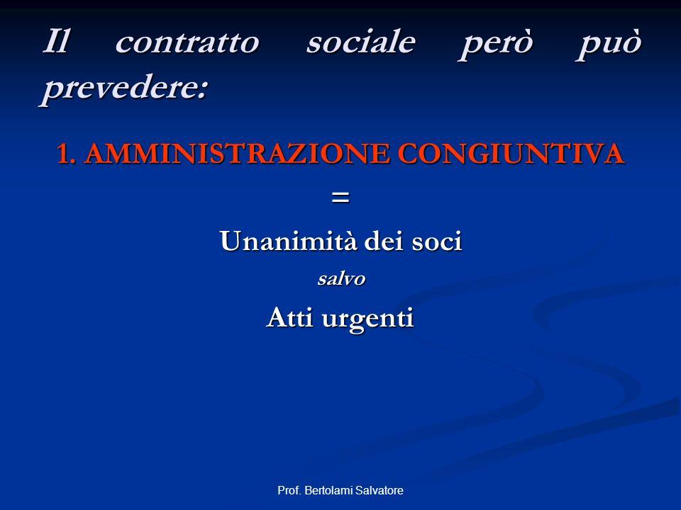 Prof. Bertolami Salvatore Il contratto sociale però può prevedere: 1. AMMINISTRAZIONE CONGIUNTIVA = Unanimità dei soci salvo Atti urgenti
