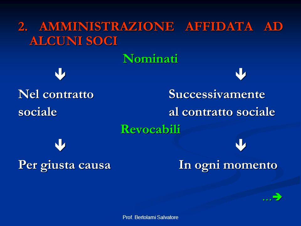 Prof. Bertolami Salvatore 2. AMMINISTRAZIONE AFFIDATA AD ALCUNI SOCI Nominati Nel contrattoSuccessivamente socialeal contratto sociale Revocabili Per