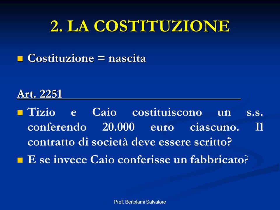 Prof. Bertolami Salvatore 2. LA COSTITUZIONE Costituzione = nascita Costituzione = nascita Art. 2251 Tizio e Caio costituiscono un s.s. conferendo 20.